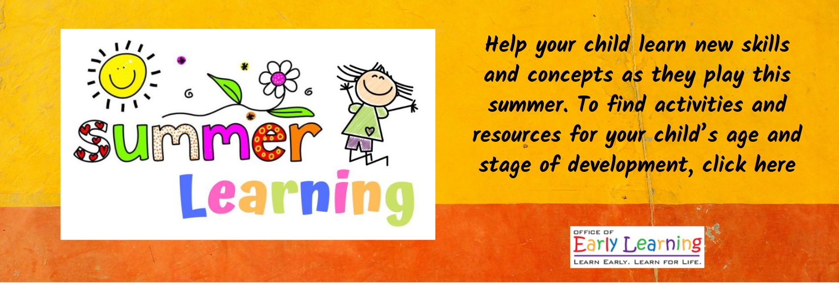 Help your child learn new skills and concepts as they play this summer. To find activities and resources for your child's age and stage of development, click here