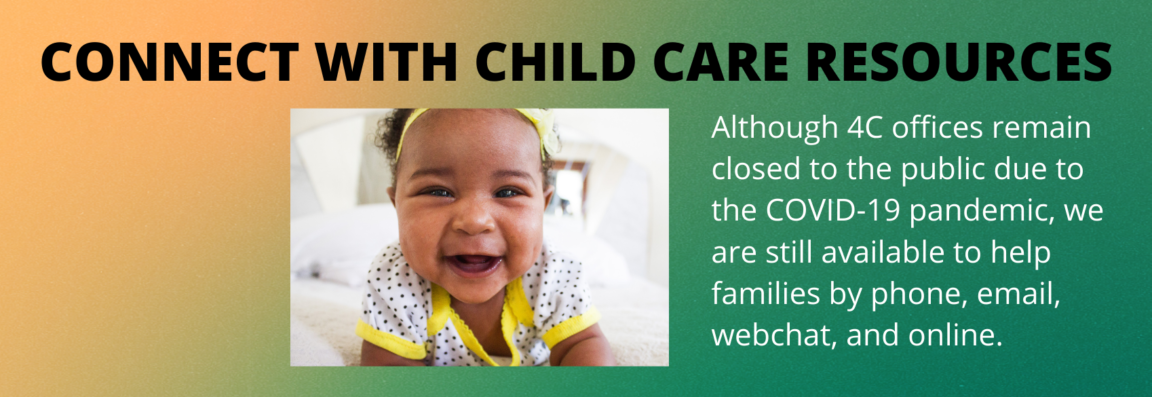 Although 4C Offices Remain Closed to Public Due to the COVID-19 Pandemic, We Are Still Available to Help Families By Phone, Email, and WebChat.