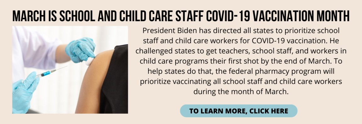 President Biden has directed all states to prioritize school staff and child care workers for COVID-19 vaccination. He challenged states to get teachers, school staff, and workers in child care programs their first shot by the end of March. To help states do that, the federal pharmacy program will prioritize vaccinating all school staff and child care workers during the month of March.